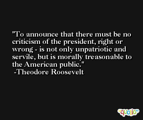 To announce that there must be no criticism of the president, right or wrong - is not only unpatriotic and servile, but is morally treasonable to the American public. -Theodore Roosevelt