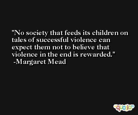 No society that feeds its children on tales of successful violence can expect them not to believe that violence in the end is rewarded. -Margaret Mead