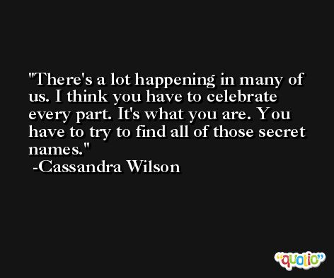 There's a lot happening in many of us. I think you have to celebrate every part. It's what you are. You have to try to find all of those secret names. -Cassandra Wilson