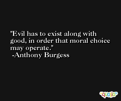 Evil has to exist along with good, in order that moral choice may operate. -Anthony Burgess