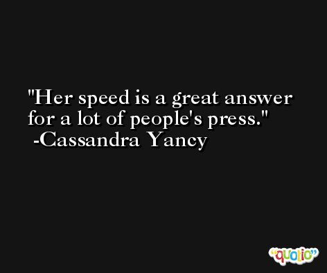 Her speed is a great answer for a lot of people's press. -Cassandra Yancy