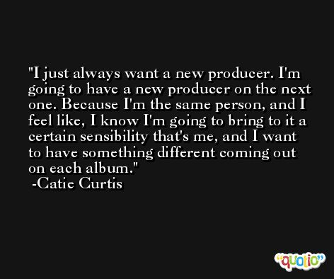 I just always want a new producer. I'm going to have a new producer on the next one. Because I'm the same person, and I feel like, I know I'm going to bring to it a certain sensibility that's me, and I want to have something different coming out on each album. -Catie Curtis