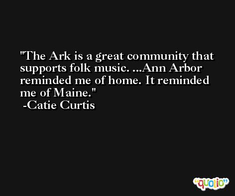 The Ark is a great community that supports folk music. ...Ann Arbor reminded me of home. It reminded me of Maine. -Catie Curtis