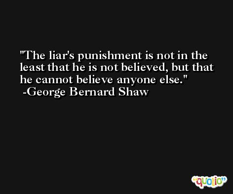 The liar's punishment is not in the least that he is not believed, but that he cannot believe anyone else. -George Bernard Shaw