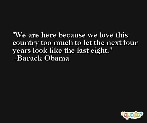 We are here because we love this country too much to let the next four years look like the last eight. -Barack Obama