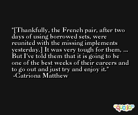[Thankfully, the French pair, after two days of using borrowed sets, were reunited with the missing implements yesterday.] It was very tough for them, ... But I've told them that it is going to be one of the best weeks of their careers and to go out and just try and enjoy it. -Catriona Matthew