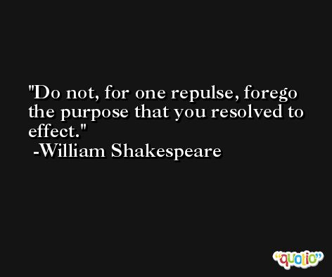 Do not, for one repulse, forego the purpose that you resolved to effect. -William Shakespeare