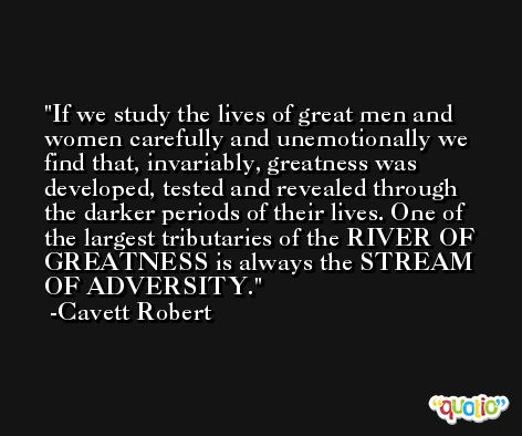 If we study the lives of great men and women carefully and unemotionally we find that, invariably, greatness was developed, tested and revealed through the darker periods of their lives. One of the largest tributaries of the RIVER OF GREATNESS is always the STREAM OF ADVERSITY. -Cavett Robert