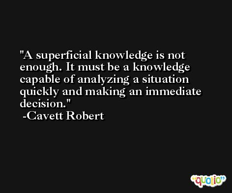 A superficial knowledge is not enough. It must be a knowledge capable of analyzing a situation quickly and making an immediate decision. -Cavett Robert