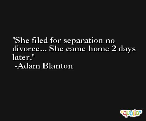 She filed for separation no divorce... She came home 2 days later. -Adam Blanton
