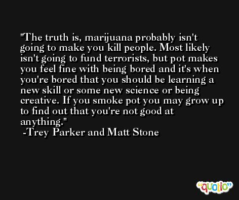 The truth is, marijuana probably isn't going to make you kill people. Most likely isn't going to fund terrorists, but pot makes you feel fine with being bored and it's when you're bored that you should be learning a new skill or some new science or being creative. If you smoke pot you may grow up to find out that you're not good at anything. -Trey Parker and Matt Stone