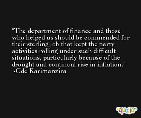 The department of finance and those who helped us should be commended for their sterling job that kept the party activities rolling under such difficult situations, particularly because of the drought and continual rise in inflation. -Cde Karimanzira