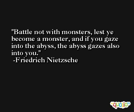 Battle not with monsters, lest ye become a monster, and if you gaze into the abyss, the abyss gazes also into you. -Friedrich Nietzsche