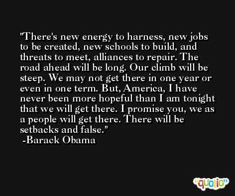 There's new energy to harness, new jobs to be created, new schools to build, and threats to meet, alliances to repair. The road ahead will be long. Our climb will be steep. We may not get there in one year or even in one term. But, America, I have never been more hopeful than I am tonight that we will get there. I promise you, we as a people will get there. There will be setbacks and false. -Barack Obama