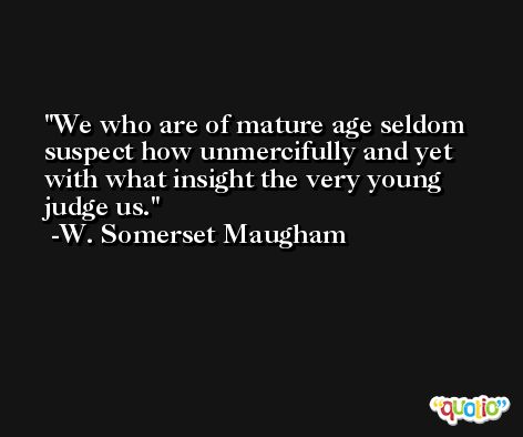 We who are of mature age seldom suspect how unmercifully and yet with what insight the very young judge us. -W. Somerset Maugham