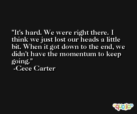 It's hard. We were right there. I think we just lost our heads a little bit. When it got down to the end, we didn't have the momentum to keep going. -Cece Carter