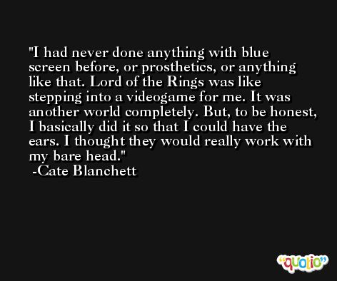 I had never done anything with blue screen before, or prosthetics, or anything like that. Lord of the Rings was like stepping into a videogame for me. It was another world completely. But, to be honest, I basically did it so that I could have the ears. I thought they would really work with my bare head. -Cate Blanchett