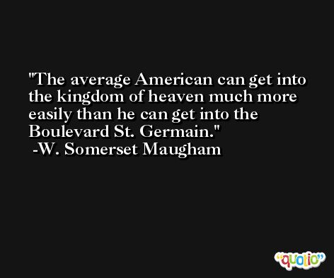 The average American can get into the kingdom of heaven much more easily than he can get into the Boulevard St. Germain. -W. Somerset Maugham