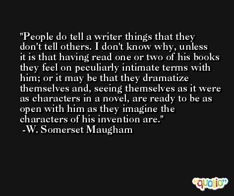 People do tell a writer things that they don't tell others. I don't know why, unless it is that having read one or two of his books they feel on peculiarly intimate terms with him; or it may be that they dramatize themselves and, seeing themselves as it were as characters in a novel, are ready to be as open with him as they imagine the characters of his invention are. -W. Somerset Maugham