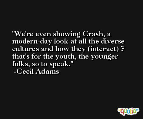 We're even showing Crash, a modern-day look at all the diverse cultures and how they (interact) ? that's for the youth, the younger folks, so to speak. -Cecil Adams