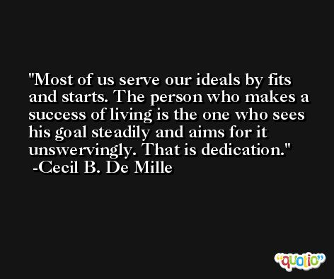 Most of us serve our ideals by fits and starts. The person who makes a success of living is the one who sees his goal steadily and aims for it unswervingly. That is dedication. -Cecil B. De Mille