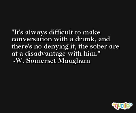 It's always difficult to make conversation with a drunk, and there's no denying it, the sober are at a disadvantage with him. -W. Somerset Maugham
