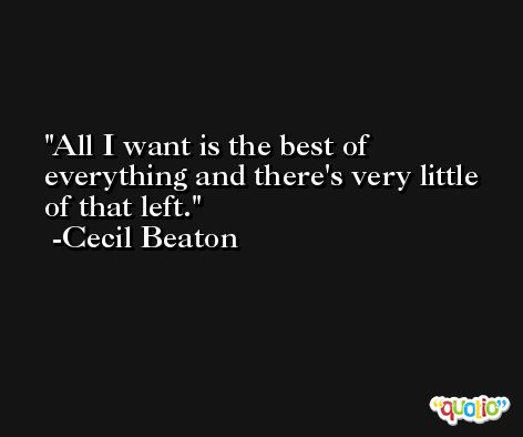 All I want is the best of everything and there's very little of that left. -Cecil Beaton