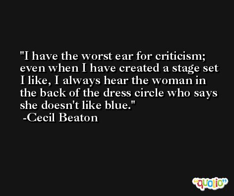 I have the worst ear for criticism; even when I have created a stage set I like, I always hear the woman in the back of the dress circle who says she doesn't like blue. -Cecil Beaton