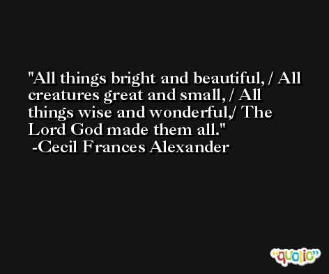 All things bright and beautiful, / All creatures great and small, / All things wise and wonderful,/ The Lord God made them all. -Cecil Frances Alexander