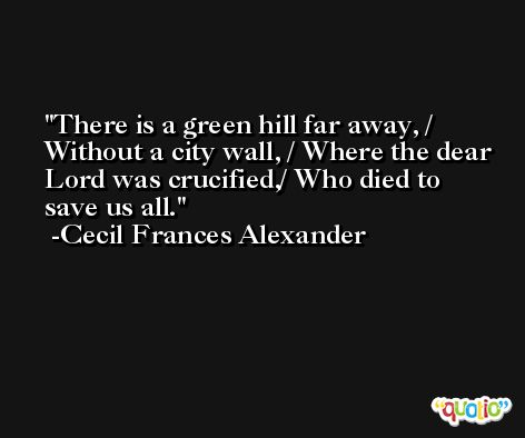 There is a green hill far away, / Without a city wall, / Where the dear Lord was crucified,/ Who died to save us all. -Cecil Frances Alexander