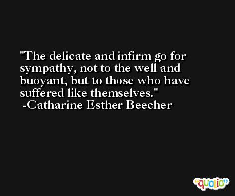 The delicate and infirm go for sympathy, not to the well and buoyant, but to those who have suffered like themselves. -Catharine Esther Beecher