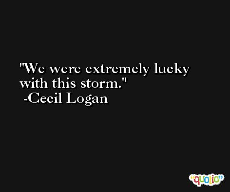 We were extremely lucky with this storm. -Cecil Logan