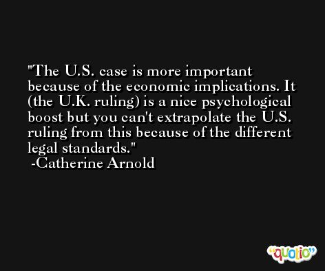 The U.S. case is more important because of the economic implications. It (the U.K. ruling) is a nice psychological boost but you can't extrapolate the U.S. ruling from this because of the different legal standards. -Catherine Arnold