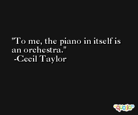 To me, the piano in itself is an orchestra. -Cecil Taylor