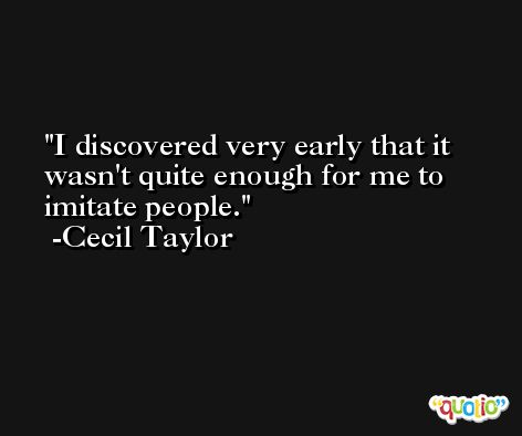 I discovered very early that it wasn't quite enough for me to imitate people. -Cecil Taylor