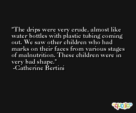 The drips were very crude, almost like water bottles with plastic tubing coming out. We saw other children who had marks on their faces from various stages of malnutrition. These children were in very bad shape. -Catherine Bertini