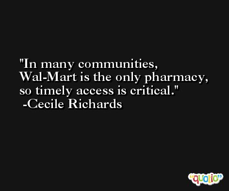 In many communities, Wal-Mart is the only pharmacy, so timely access is critical. -Cecile Richards