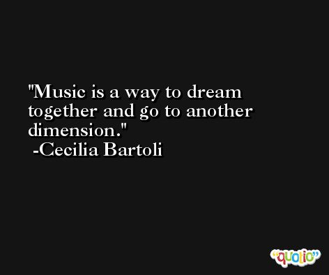 Music is a way to dream together and go to another dimension. -Cecilia Bartoli