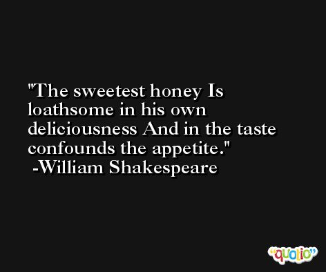 The sweetest honey Is loathsome in his own deliciousness And in the taste confounds the appetite. -William Shakespeare