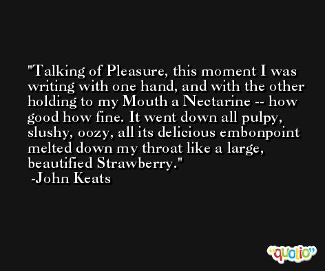 Talking of Pleasure, this moment I was writing with one hand, and with the other holding to my Mouth a Nectarine -- how good how fine. It went down all pulpy, slushy, oozy, all its delicious embonpoint melted down my throat like a large, beautified Strawberry. -John Keats