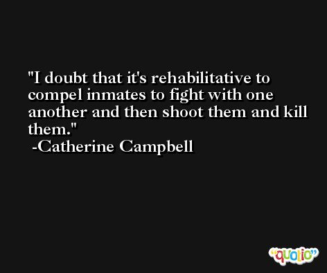 I doubt that it's rehabilitative to compel inmates to fight with one another and then shoot them and kill them. -Catherine Campbell