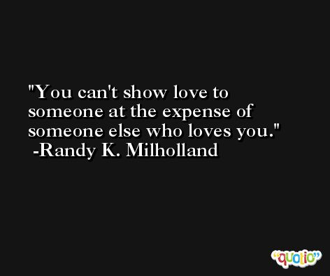 You can't show love to someone at the expense of someone else who loves you. -Randy K. Milholland