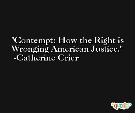 Contempt: How the Right is Wronging American Justice. -Catherine Crier