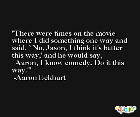 There were times on the movie where I did something one way and said, `No, Jason, I think it's better this way,' and he would say, `Aaron, I know comedy. Do it this way.' -Aaron Eckhart