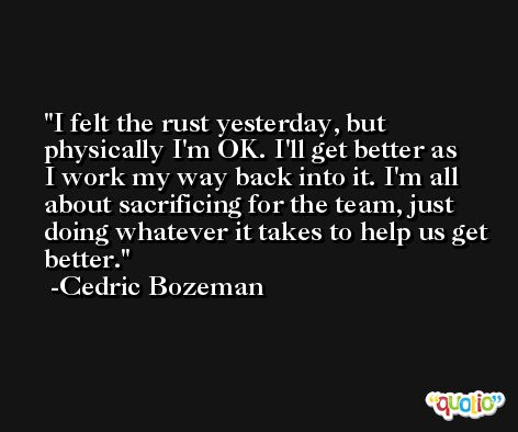 I felt the rust yesterday, but physically I'm OK. I'll get better as I work my way back into it. I'm all about sacrificing for the team, just doing whatever it takes to help us get better. -Cedric Bozeman