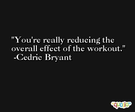 You're really reducing the overall effect of the workout. -Cedric Bryant