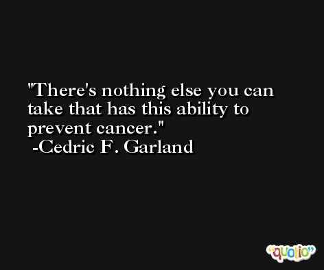 There's nothing else you can take that has this ability to prevent cancer. -Cedric F. Garland