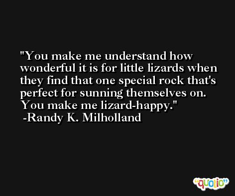 You make me understand how wonderful it is for little lizards when they find that one special rock that's perfect for sunning themselves on. You make me lizard-happy. -Randy K. Milholland
