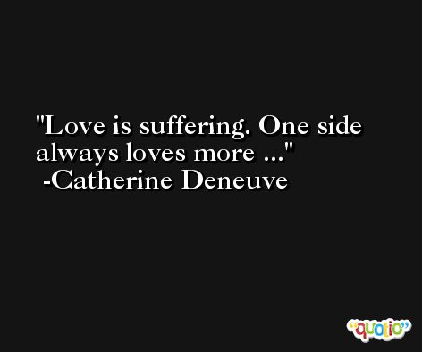 Love is suffering. One side always loves more ... -Catherine Deneuve