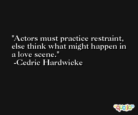 Actors must practice restraint, else think what might happen in a love scene. -Cedric Hardwicke